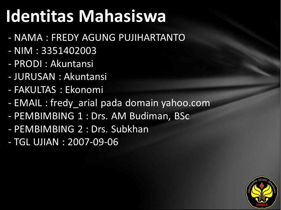 Identitas Mahasiswa - NAMA : FREDY AGUNG PUJIHARTANTO - NIM : 3351402003 - PRODI : Akuntansi - JURUSAN : Akuntansi - FAKULTAS : Ekonomi - EMAIL : fredy_arial pada domain yahoo.com - PEMBIMBING 1 : Drs.