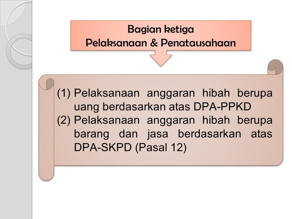 Bagian ketiga Pelaksanaan & Penatausahaan Bagian ketiga Pelaksanaan & Penatausahaan (1)Pelaksanaan anggaran hibah berupa uang berdasarkan atas DPA-PPKD (2)Pelaksanaan anggaran hibah berupa barang dan jasa berdasarkan atas DPA-SKPD (Pasal 12) (1)Pelaksanaan anggaran hibah berupa uang berdasarkan atas DPA-PPKD (2)Pelaksanaan anggaran hibah berupa barang dan jasa berdasarkan atas DPA-SKPD (Pasal 12)
