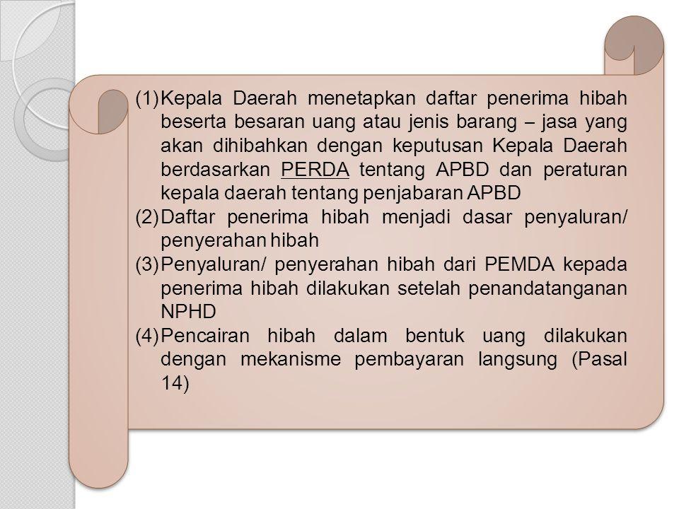 (1)Kepala Daerah menetapkan daftar penerima hibah beserta besaran uang atau jenis barang – jasa yang akan dihibahkan dengan keputusan Kepala Daerah berdasarkan PERDA tentang APBD dan peraturan kepala daerah tentang penjabaran APBD (2)Daftar penerima hibah menjadi dasar penyaluran/ penyerahan hibah (3)Penyaluran/ penyerahan hibah dari PEMDA kepada penerima hibah dilakukan setelah penandatanganan NPHD (4)Pencairan hibah dalam bentuk uang dilakukan dengan mekanisme pembayaran langsung (Pasal 14) (1)Kepala Daerah menetapkan daftar penerima hibah beserta besaran uang atau jenis barang – jasa yang akan dihibahkan dengan keputusan Kepala Daerah berdasarkan PERDA tentang APBD dan peraturan kepala daerah tentang penjabaran APBD (2)Daftar penerima hibah menjadi dasar penyaluran/ penyerahan hibah (3)Penyaluran/ penyerahan hibah dari PEMDA kepada penerima hibah dilakukan setelah penandatanganan NPHD (4)Pencairan hibah dalam bentuk uang dilakukan dengan mekanisme pembayaran langsung (Pasal 14)