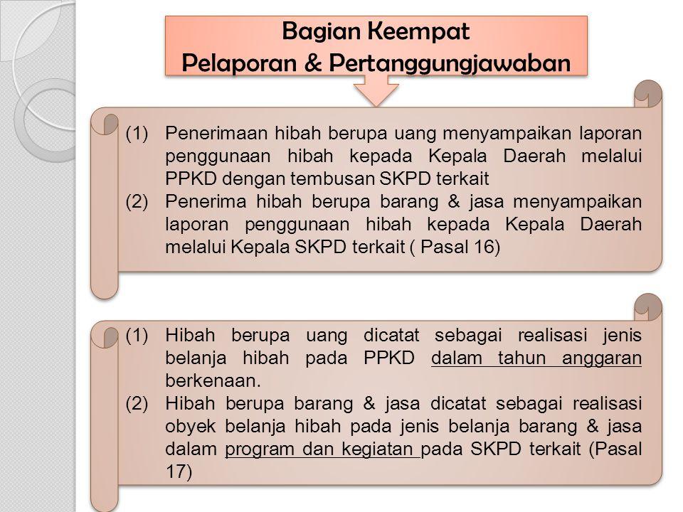 Bagian Keempat Pelaporan & Pertanggungjawaban Bagian Keempat Pelaporan & Pertanggungjawaban (1)Penerimaan hibah berupa uang menyampaikan laporan pengg