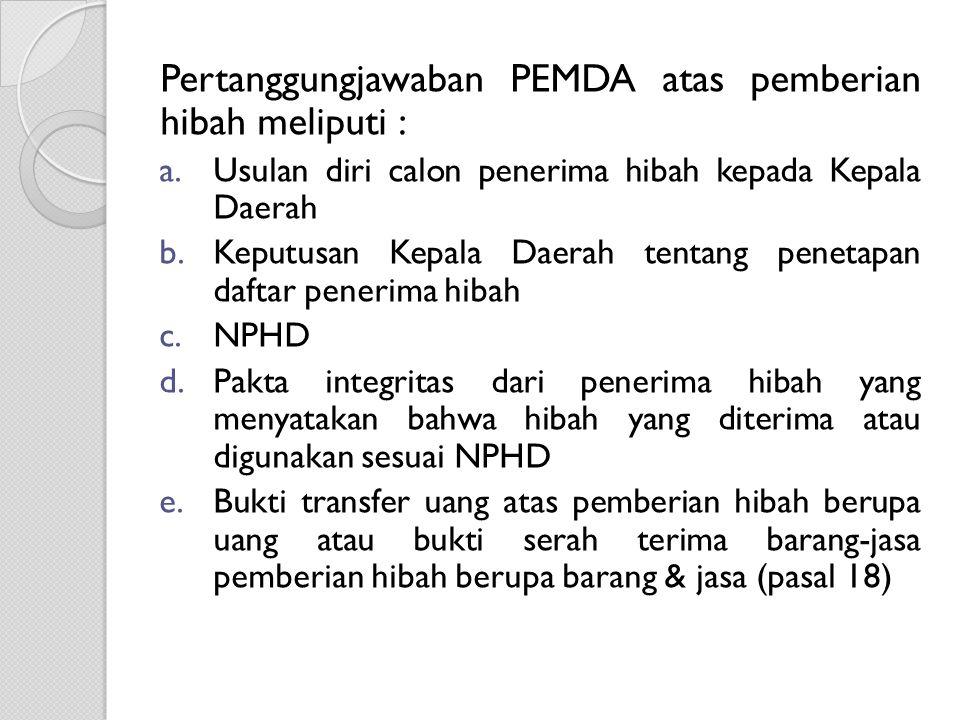 Pertanggungjawaban PEMDA atas pemberian hibah meliputi : a.Usulan diri calon penerima hibah kepada Kepala Daerah b.Keputusan Kepala Daerah tentang pen
