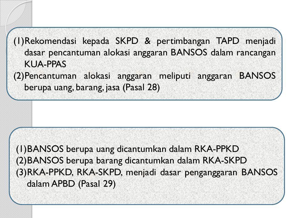 (1)Rekomendasi kepada SKPD & pertimbangan TAPD menjadi dasar pencantuman alokasi anggaran BANSOS dalam rancangan KUA-PPAS (2)Pencantuman alokasi anggaran meliputi anggaran BANSOS berupa uang, barang, jasa (Pasal 28) (1)BANSOS berupa uang dicantumkan dalam RKA-PPKD (2)BANSOS berupa barang dicantumkan dalam RKA-SKPD (3)RKA-PPKD, RKA-SKPD, menjadi dasar penganggaran BANSOS dalam APBD (Pasal 29)