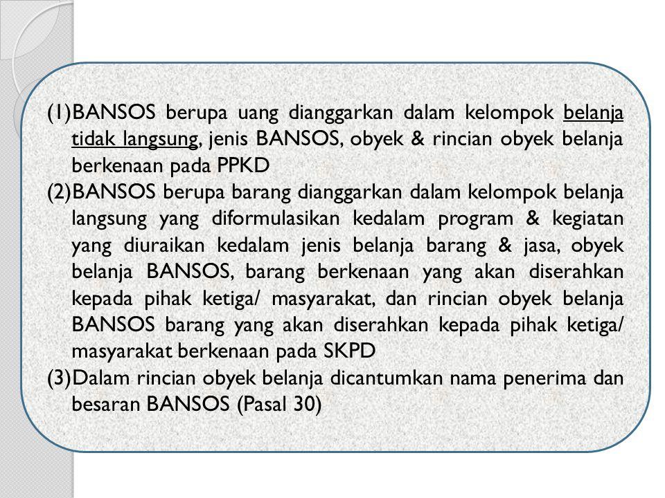 (1)BANSOS berupa uang dianggarkan dalam kelompok belanja tidak langsung, jenis BANSOS, obyek & rincian obyek belanja berkenaan pada PPKD (2)BANSOS ber