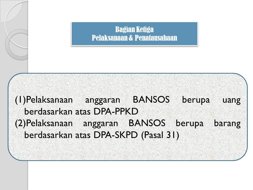 (1)Pelaksanaan anggaran BANSOS berupa uang berdasarkan atas DPA-PPKD (2)Pelaksanaan anggaran BANSOS berupa barang berdasarkan atas DPA-SKPD (Pasal 31)