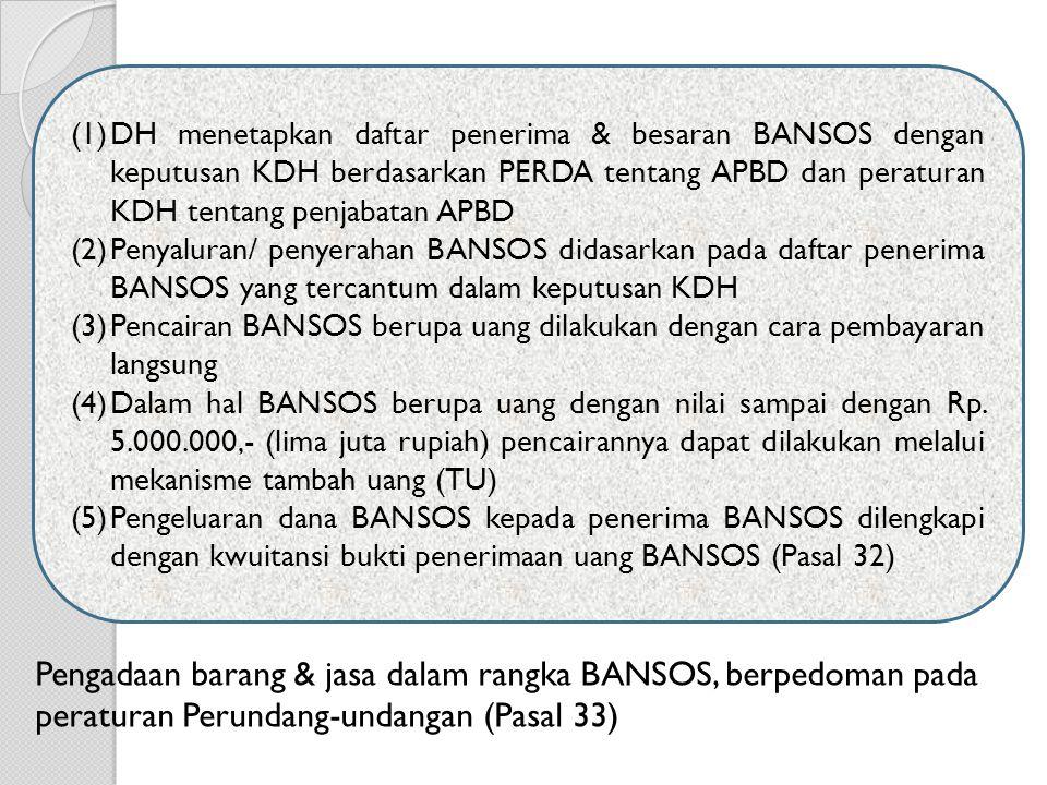 (1)DH menetapkan daftar penerima & besaran BANSOS dengan keputusan KDH berdasarkan PERDA tentang APBD dan peraturan KDH tentang penjabatan APBD (2)Penyaluran/ penyerahan BANSOS didasarkan pada daftar penerima BANSOS yang tercantum dalam keputusan KDH (3)Pencairan BANSOS berupa uang dilakukan dengan cara pembayaran langsung (4)Dalam hal BANSOS berupa uang dengan nilai sampai dengan Rp.