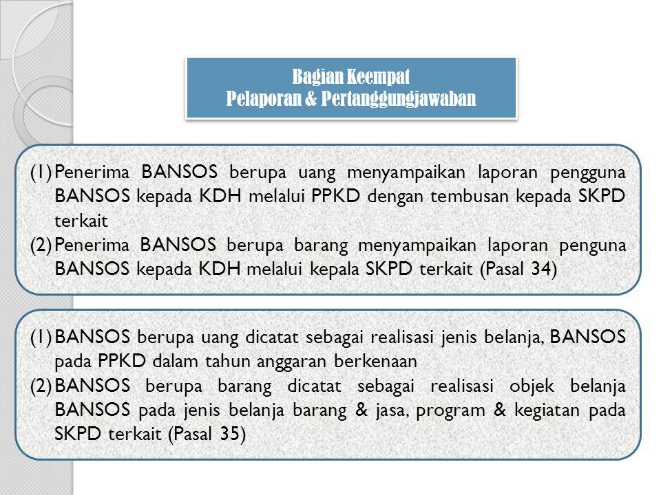 (1)Penerima BANSOS berupa uang menyampaikan laporan pengguna BANSOS kepada KDH melalui PPKD dengan tembusan kepada SKPD terkait (2)Penerima BANSOS berupa barang menyampaikan laporan penguna BANSOS kepada KDH melalui kepala SKPD terkait (Pasal 34) Bagian Keempat Pelaporan & Pertanggungjawaban Bagian Keempat Pelaporan & Pertanggungjawaban (1)BANSOS berupa uang dicatat sebagai realisasi jenis belanja, BANSOS pada PPKD dalam tahun anggaran berkenaan (2)BANSOS berupa barang dicatat sebagai realisasi objek belanja BANSOS pada jenis belanja barang & jasa, program & kegiatan pada SKPD terkait (Pasal 35)