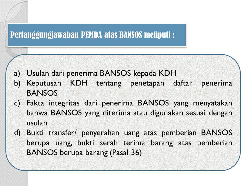 a)Usulan dari penerima BANSOS kepada KDH b)Keputusan KDH tentang penetapan daftar penerima BANSOS c)Fakta integritas dari penerima BANSOS yang menyatakan bahwa BANSOS yang diterima atau digunakan sesuai dengan usulan d)Bukti transfer/ penyerahan uang atas pemberian BANSOS berupa uang, bukti serah terima barang atas pemberian BANSOS berupa barang (Pasal 36) Pertanggungjawaban PEMDA atas BANSOS meliputi :