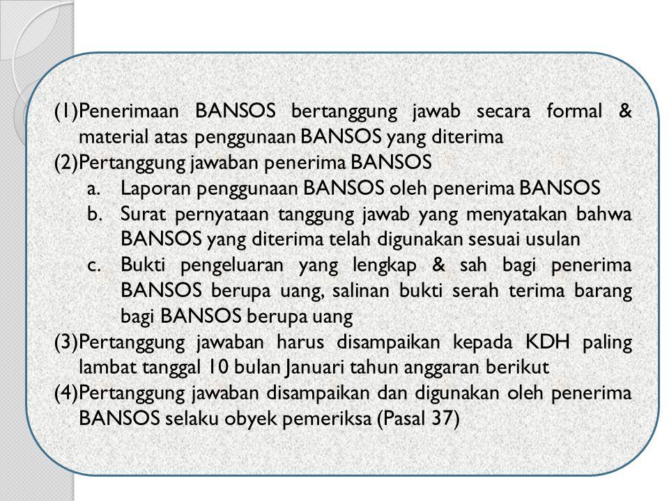 (1)Penerimaan BANSOS bertanggung jawab secara formal & material atas penggunaan BANSOS yang diterima (2)Pertanggung jawaban penerima BANSOS a.Laporan penggunaan BANSOS oleh penerima BANSOS b.Surat pernyataan tanggung jawab yang menyatakan bahwa BANSOS yang diterima telah digunakan sesuai usulan c.Bukti pengeluaran yang lengkap & sah bagi penerima BANSOS berupa uang, salinan bukti serah terima barang bagi BANSOS berupa uang (3)Pertanggung jawaban harus disampaikan kepada KDH paling lambat tanggal 10 bulan Januari tahun anggaran berikut (4)Pertanggung jawaban disampaikan dan digunakan oleh penerima BANSOS selaku obyek pemeriksa (Pasal 37)