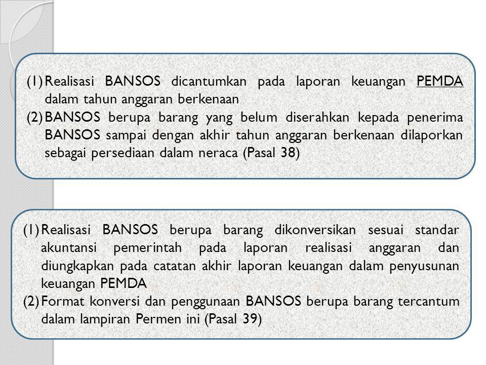 (1)Realisasi BANSOS dicantumkan pada laporan keuangan PEMDA dalam tahun anggaran berkenaan (2)BANSOS berupa barang yang belum diserahkan kepada penerima BANSOS sampai dengan akhir tahun anggaran berkenaan dilaporkan sebagai persediaan dalam neraca (Pasal 38) (1)Realisasi BANSOS berupa barang dikonversikan sesuai standar akuntansi pemerintah pada laporan realisasi anggaran dan diungkapkan pada catatan akhir laporan keuangan dalam penyusunan keuangan PEMDA (2)Format konversi dan penggunaan BANSOS berupa barang tercantum dalam lampiran Permen ini (Pasal 39)