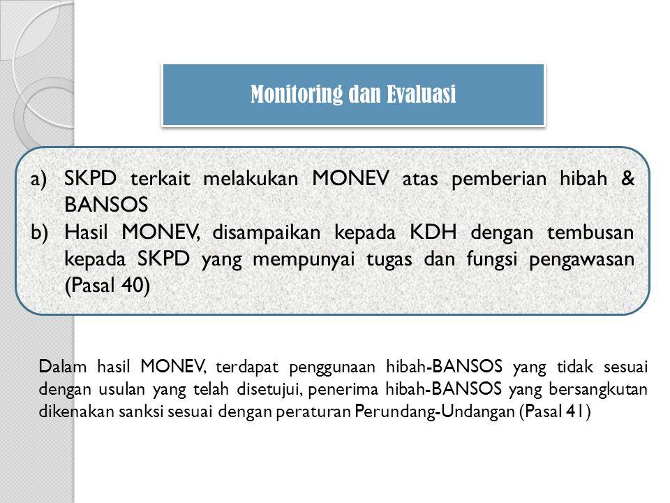 a)SKPD terkait melakukan MONEV atas pemberian hibah & BANSOS b)Hasil MONEV, disampaikan kepada KDH dengan tembusan kepada SKPD yang mempunyai tugas dan fungsi pengawasan (Pasal 40) Monitoring dan Evaluasi Dalam hasil MONEV, terdapat penggunaan hibah-BANSOS yang tidak sesuai dengan usulan yang telah disetujui, penerima hibah-BANSOS yang bersangkutan dikenakan sanksi sesuai dengan peraturan Perundang-Undangan (Pasal 41)