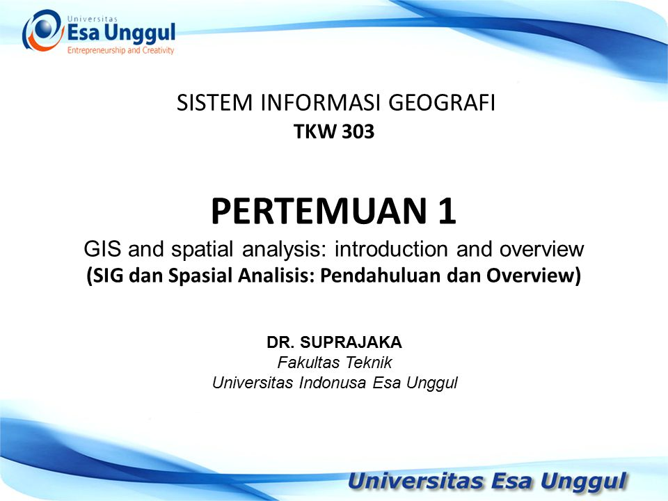 SISTEM INFORMASI GEOGRAFI TKW 303 DR. SUPRAJAKA Fakultas Teknik Universitas Indonusa Esa Unggul PERTEMUAN 1 GIS and spatial analysis: introduction and