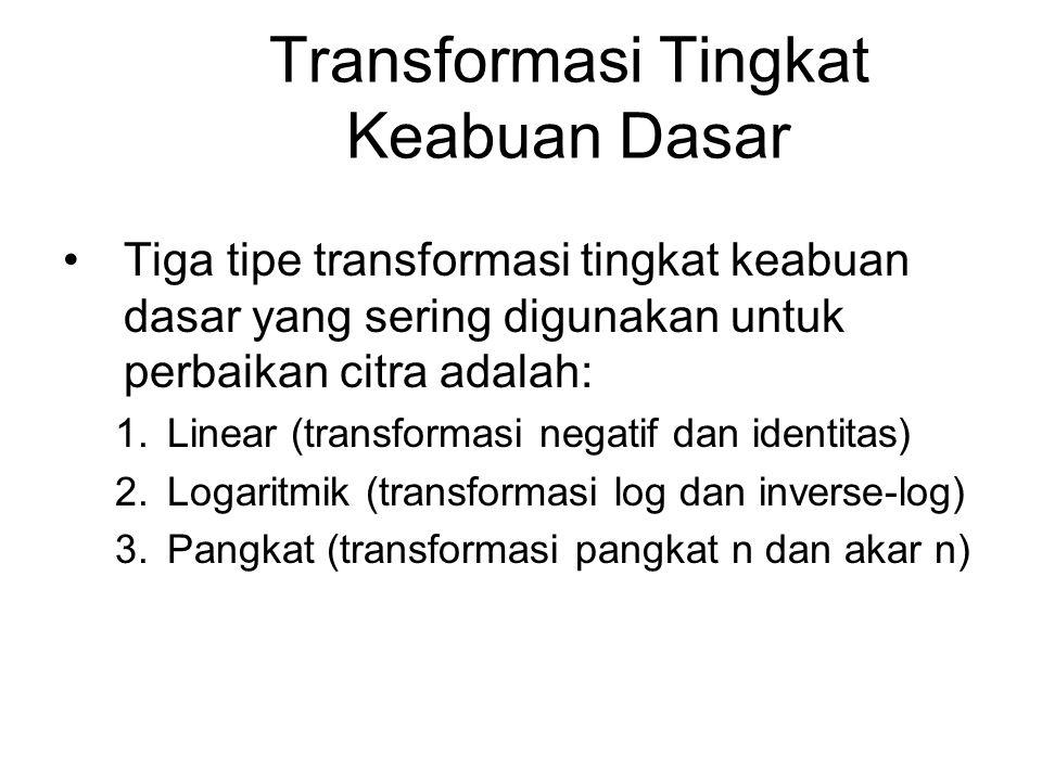 Transformasi Tingkat Keabuan Dasar Tiga tipe transformasi tingkat keabuan dasar yang sering digunakan untuk perbaikan citra adalah: 1.Linear (transfor
