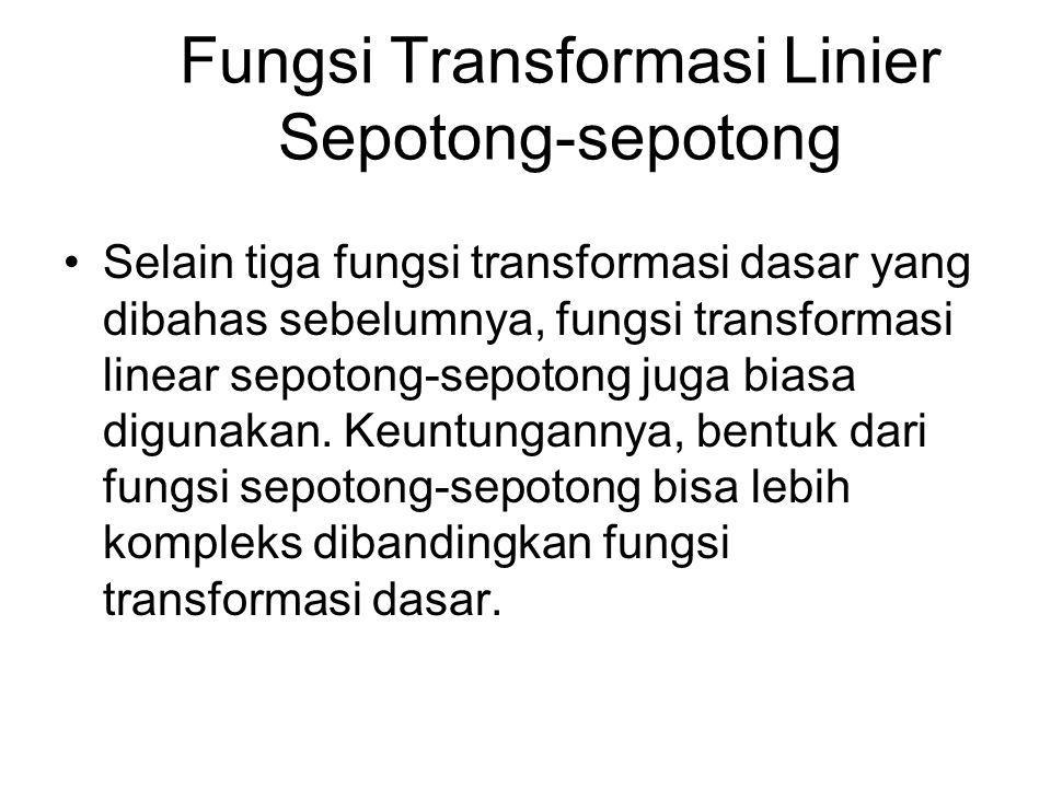 Fungsi Transformasi Linier Sepotong-sepotong Selain tiga fungsi transformasi dasar yang dibahas sebelumnya, fungsi transformasi linear sepotong-sepoto