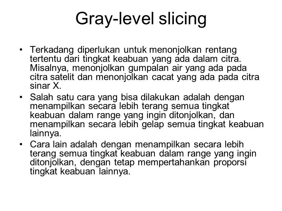 Gray-level slicing Terkadang diperlukan untuk menonjolkan rentang tertentu dari tingkat keabuan yang ada dalam citra. Misalnya, menonjolkan gumpalan a