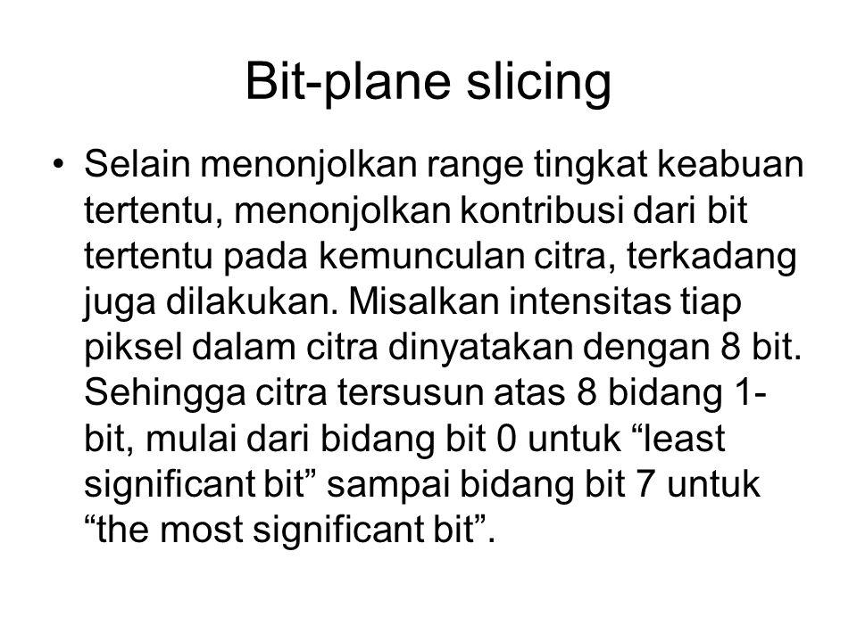 Bit-plane slicing Selain menonjolkan range tingkat keabuan tertentu, menonjolkan kontribusi dari bit tertentu pada kemunculan citra, terkadang juga di