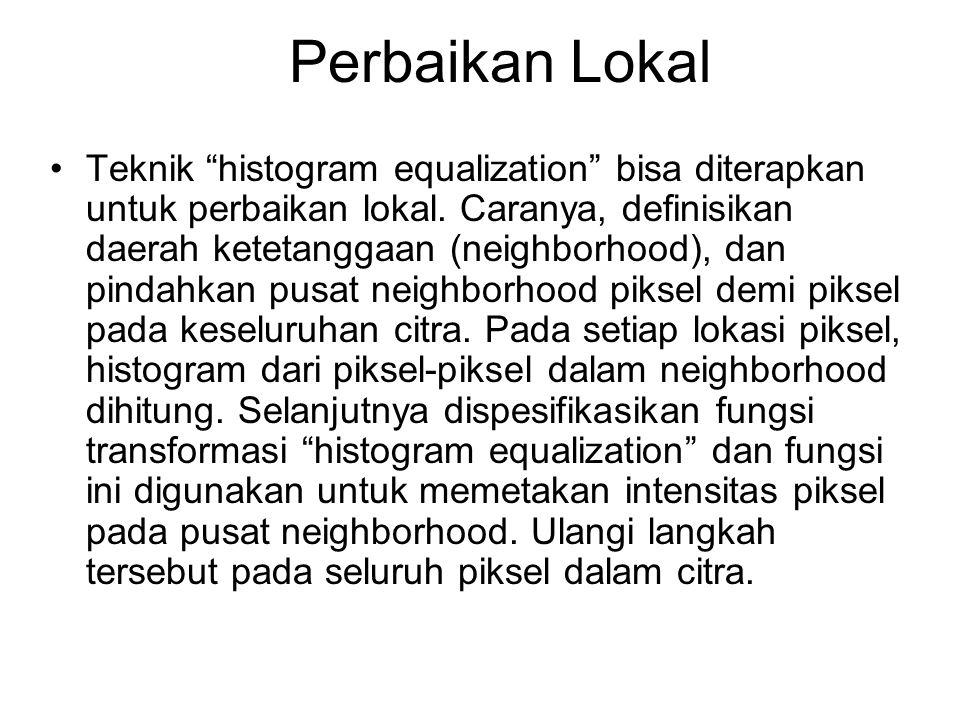 """Perbaikan Lokal Teknik """"histogram equalization"""" bisa diterapkan untuk perbaikan lokal. Caranya, definisikan daerah ketetanggaan (neighborhood), dan pi"""