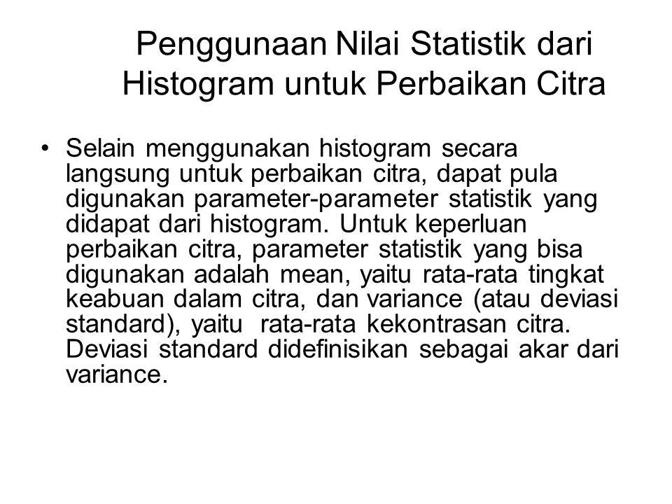 Penggunaan Nilai Statistik dari Histogram untuk Perbaikan Citra Selain menggunakan histogram secara langsung untuk perbaikan citra, dapat pula digunak