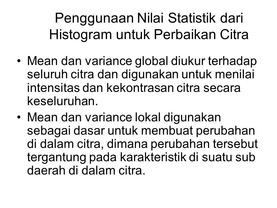 Penggunaan Nilai Statistik dari Histogram untuk Perbaikan Citra Mean dan variance global diukur terhadap seluruh citra dan digunakan untuk menilai int