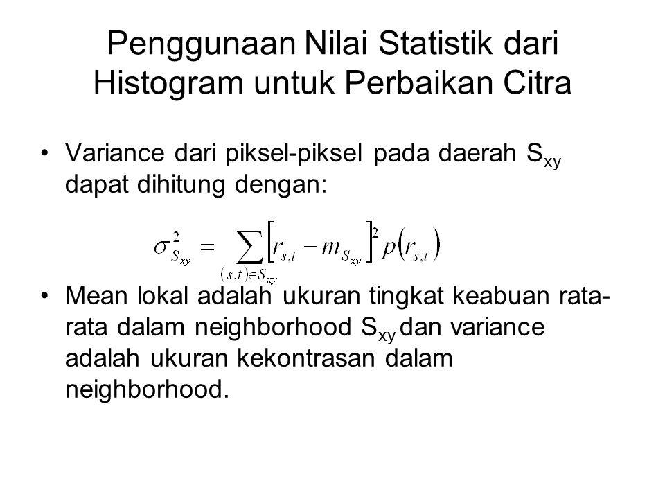 Penggunaan Nilai Statistik dari Histogram untuk Perbaikan Citra Variance dari piksel-piksel pada daerah S xy dapat dihitung dengan: Mean lokal adalah