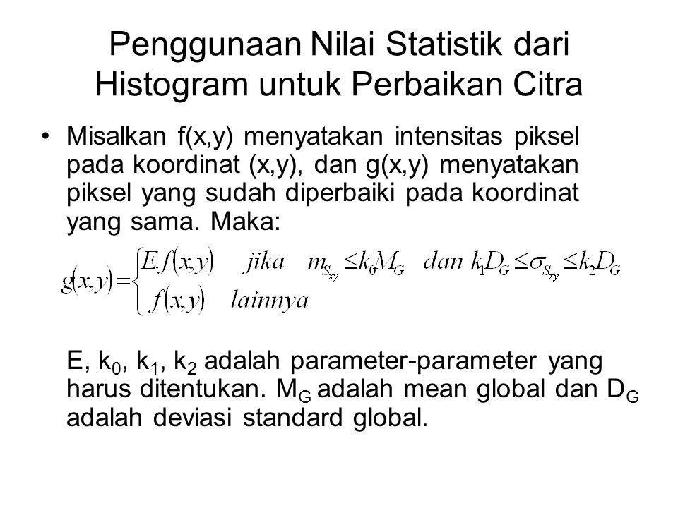 Penggunaan Nilai Statistik dari Histogram untuk Perbaikan Citra Misalkan f(x,y) menyatakan intensitas piksel pada koordinat (x,y), dan g(x,y) menyatak