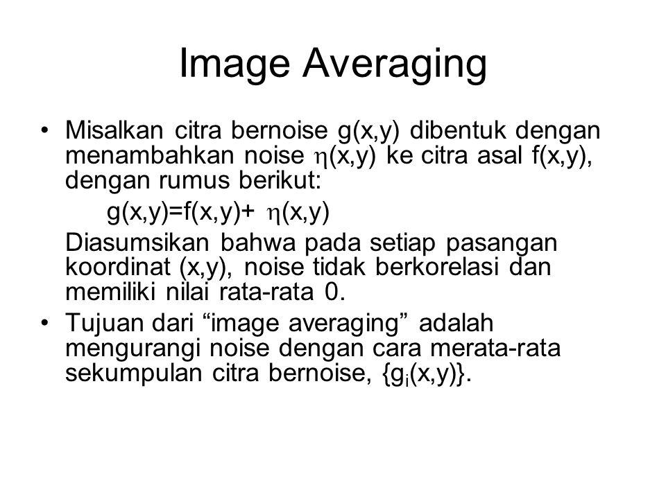 Image Averaging Misalkan citra bernoise g(x,y) dibentuk dengan menambahkan noise  (x,y) ke citra asal f(x,y), dengan rumus berikut: g(x,y)=f(x,y)+ 