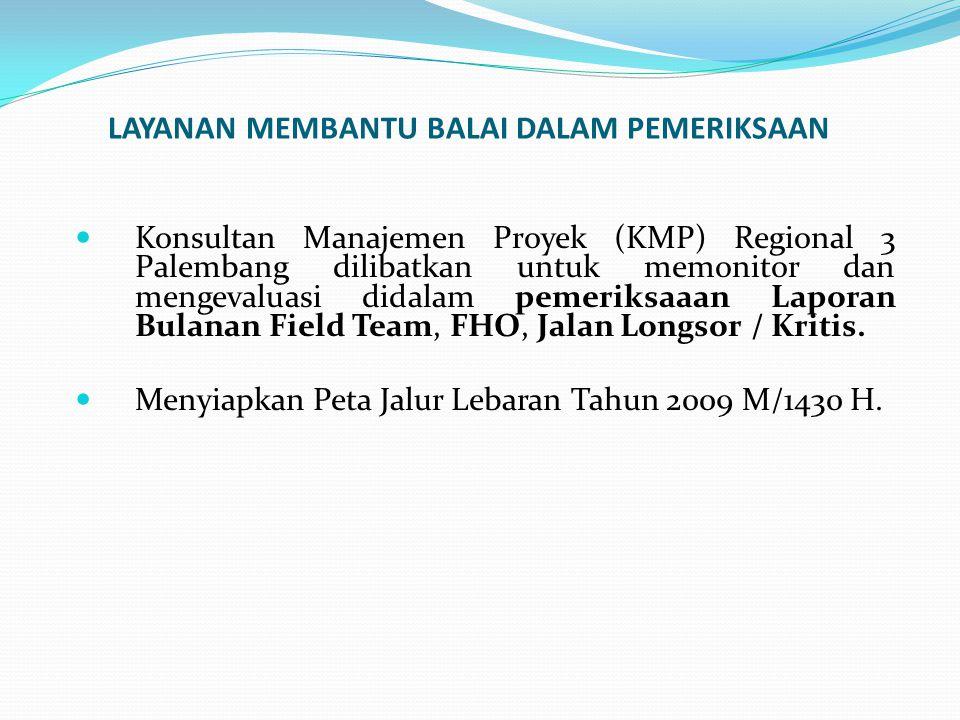 LAYANAN MEMBANTU BALAI DALAM PEMERIKSAAN Konsultan Manajemen Proyek (KMP) Regional 3 Palembang dilibatkan untuk memonitor dan mengevaluasi didalam pemeriksaaan Laporan Bulanan Field Team, FHO, Jalan Longsor / Kritis.