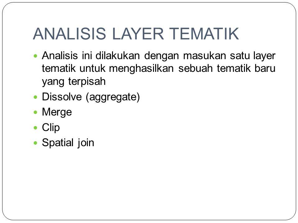 ANALISIS LAYER TEMATIK Analisis ini dilakukan dengan masukan satu layer tematik untuk menghasilkan sebuah tematik baru yang terpisah Dissolve (aggregate) Merge Clip Spatial join