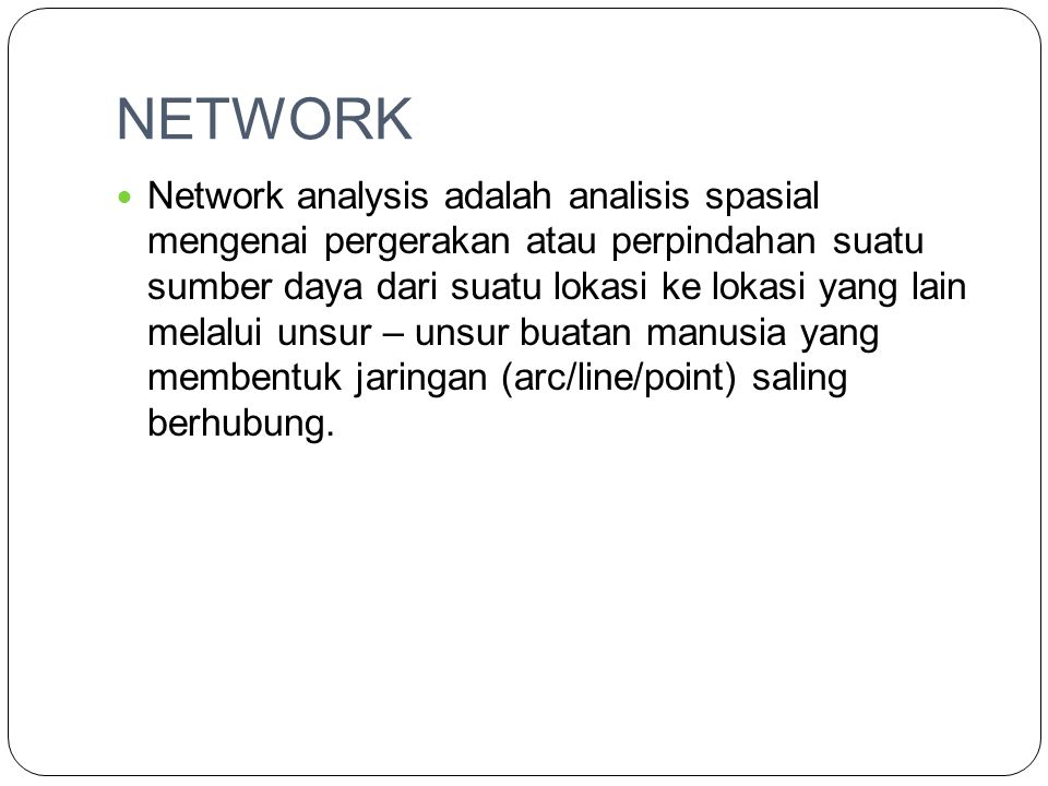 NETWORK Network analysis adalah analisis spasial mengenai pergerakan atau perpindahan suatu sumber daya dari suatu lokasi ke lokasi yang lain melalui unsur – unsur buatan manusia yang membentuk jaringan (arc/line/point) saling berhubung.