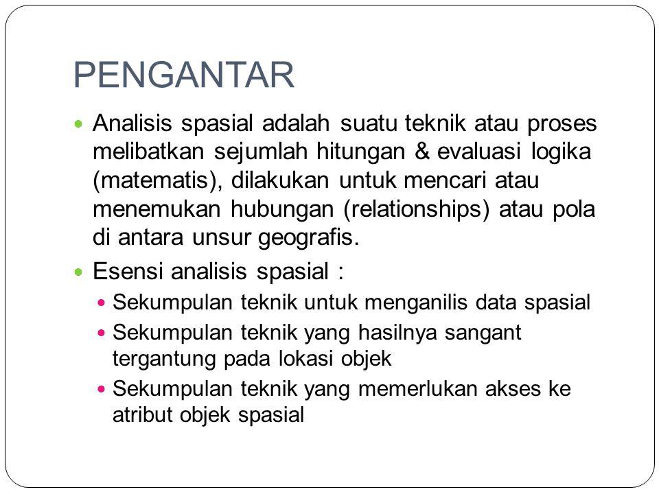 PENGANTAR Analisis spasial adalah suatu teknik atau proses melibatkan sejumlah hitungan & evaluasi logika (matematis), dilakukan untuk mencari atau menemukan hubungan (relationships) atau pola di antara unsur geografis.