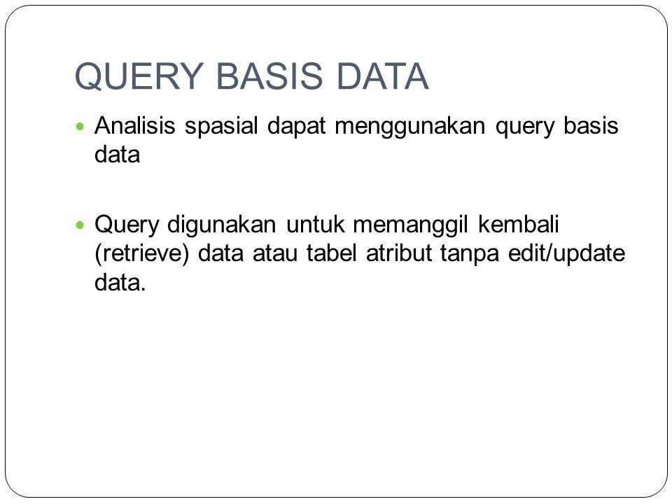 QUERY BASIS DATA Analisis spasial dapat menggunakan query basis data Query digunakan untuk memanggil kembali (retrieve) data atau tabel atribut tanpa edit/update data.