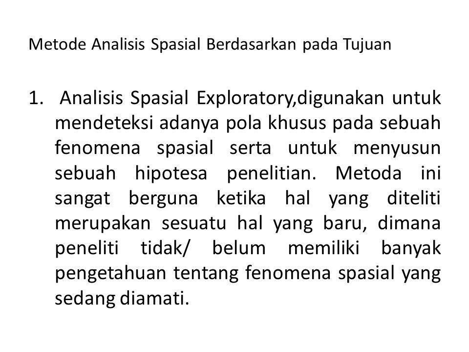 Metode Analisis Spasial Berdasarkan pada Tujuan 1. Analisis Spasial Exploratory,digunakan untuk mendeteksi adanya pola khusus pada sebuah fenomena spa