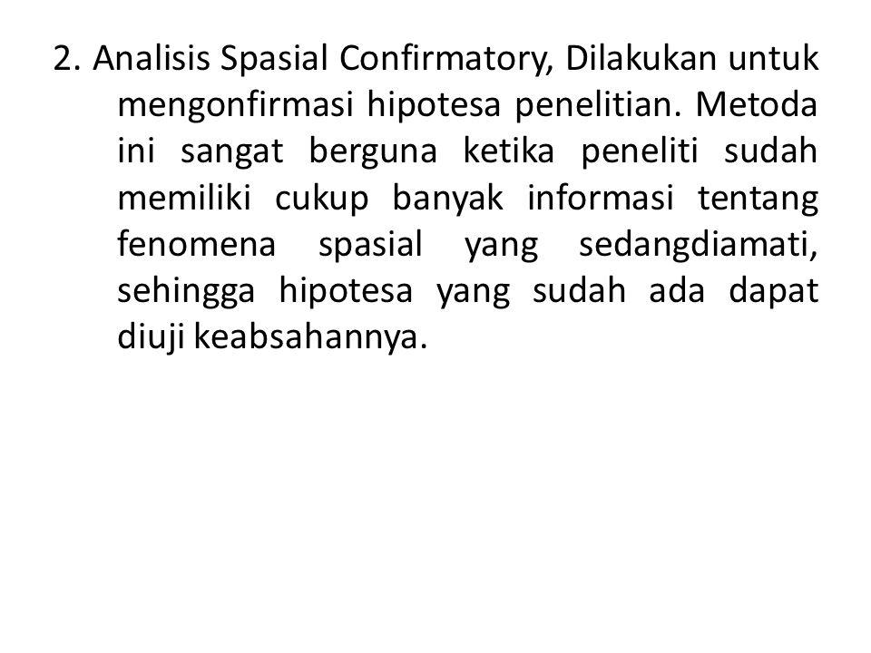 2. Analisis Spasial Confirmatory, Dilakukan untuk mengonfirmasi hipotesa penelitian. Metoda ini sangat berguna ketika peneliti sudah memiliki cukup ba