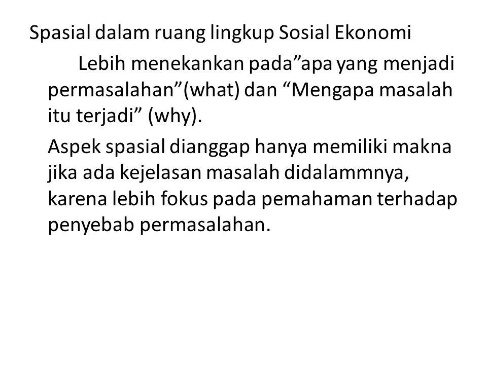 """Spasial dalam ruang lingkup Sosial Ekonomi Lebih menekankan pada""""apa yang menjadi permasalahan""""(what) dan """"Mengapa masalah itu terjadi"""" (why). Aspek s"""