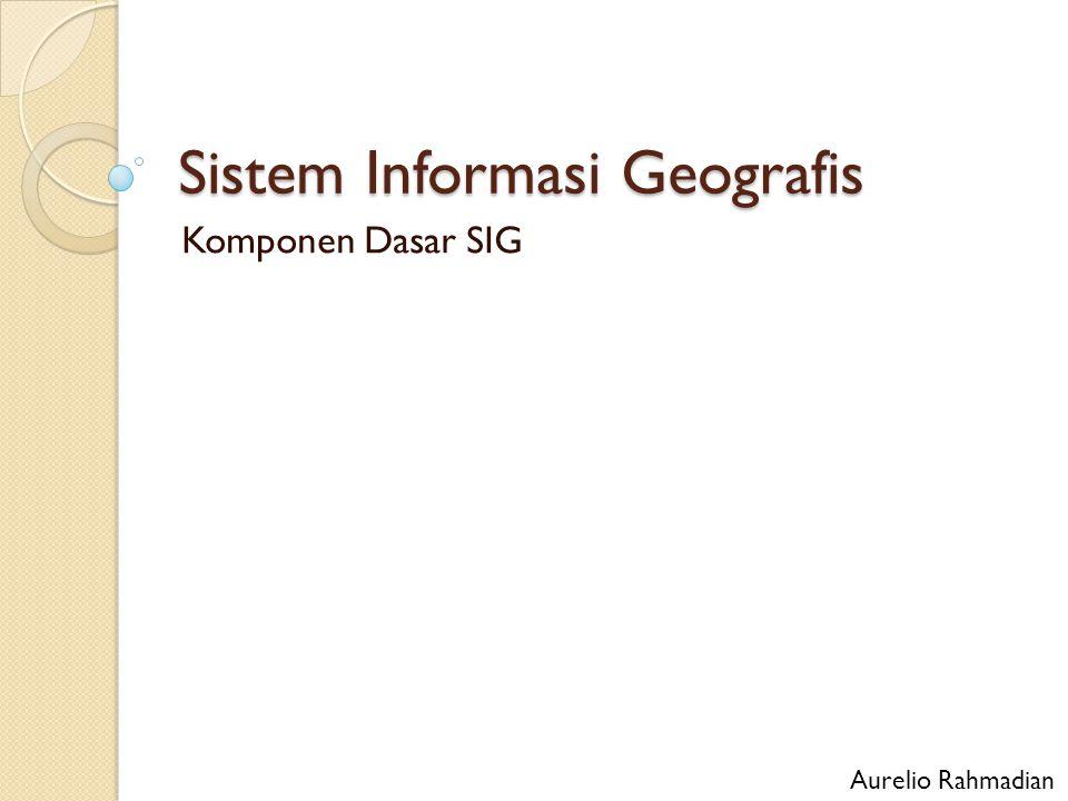 Aspek Penting SIG Kuantitas luas areal tingkatan wilayah yang diperlukan (cakupan: seluruh area negara Republik Indonesia atau hanya kota Jakarta) Kualitas dan tingkat kepercayaan data yang dikumpulkan (metode pengumpulan dan ketelitian) Kecepatan dan ketepatan perolehan informasi yang dibutuhkan (tingkat kepuasan pemakai)