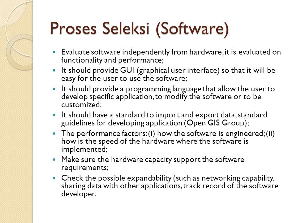 Proses Seleksi (Software) Evaluate software independently from hardware, it is evaluated on functionality and performance; It should provide GUI (graphical user interface) so that it will be easy for the user to use the software; It should provide a programming language that allow the user to develop specific application, to modify the software or to be customized; It should have a standard to import and export data, standard guidelines for developing application (Open GIS Group); The performance factors: (i) how the software is engineered; (ii) how is the speed of the hardware where the software is implemented; Make sure the hardware capacity support the software requirements; Check the possible expandability (such as networking capability, sharing data with other applications, track record of the software developer.
