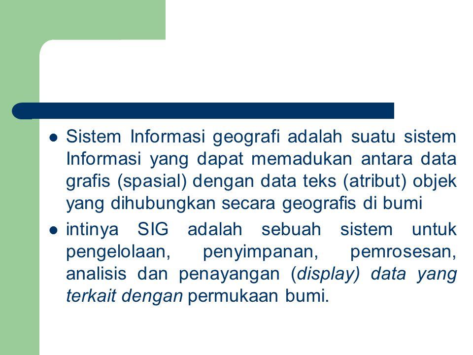Sistem Informasi geografi adalah suatu sistem Informasi yang dapat memadukan antara data grafis (spasial) dengan data teks (atribut) objek yang dihubungkan secara geografis di bumi intinya SIG adalah sebuah sistem untuk pengelolaan, penyimpanan, pemrosesan, analisis dan penayangan (display) data yang terkait dengan permukaan bumi.