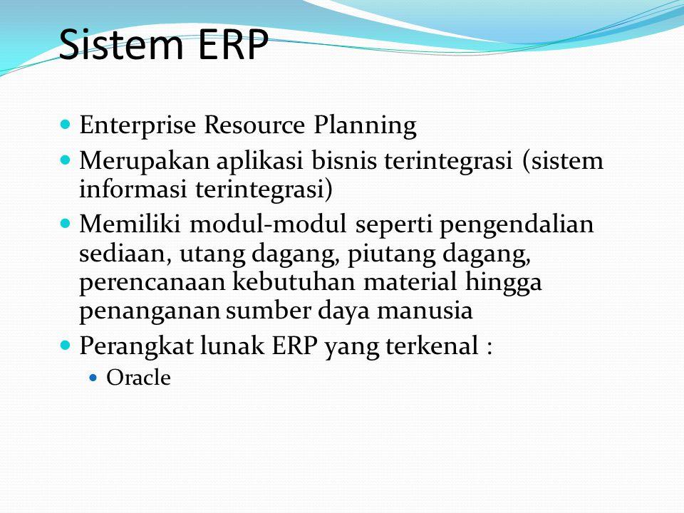 Sistem ERP Enterprise Resource Planning Merupakan aplikasi bisnis terintegrasi (sistem informasi terintegrasi) Memiliki modul-modul seperti pengendalian sediaan, utang dagang, piutang dagang, perencanaan kebutuhan material hingga penanganan sumber daya manusia Perangkat lunak ERP yang terkenal : Oracle
