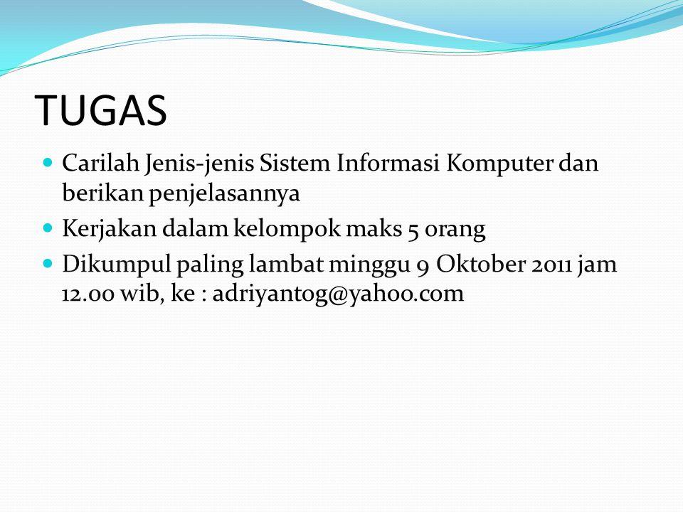 TUGAS Carilah Jenis-jenis Sistem Informasi Komputer dan berikan penjelasannya Kerjakan dalam kelompok maks 5 orang Dikumpul paling lambat minggu 9 Oktober 2011 jam 12.00 wib, ke : adriyantog@yahoo.com