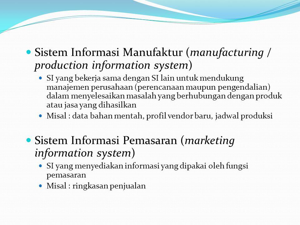 Sistem Informasi Manufaktur (manufacturing / production information system) SI yang bekerja sama dengan SI lain untuk mendukung manajemen perusahaan (perencanaan maupun pengendalian) dalam menyelesaikan masalah yang berhubungan dengan produk atau jasa yang dihasilkan Misal : data bahan mentah, profil vendor baru, jadwal produksi Sistem Informasi Pemasaran (marketing information system) SI yang menyediakan informasi yang dipakai oleh fungsi pemasaran Misal : ringkasan penjualan