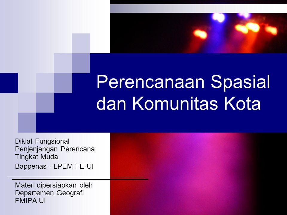 Perencanaan Spasial dan Komunitas Kota Diklat Fungsional Penjenjangan Perencana Tingkat Muda Bappenas - LPEM FE-UI Materi dipersiapkan oleh Departemen