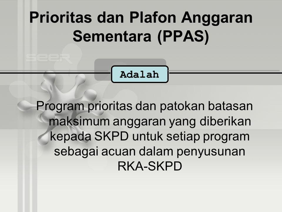 Prioritas dan Plafon Anggaran Sementara (PPAS) Program prioritas dan patokan batasan maksimum anggaran yang diberikan kepada SKPD untuk setiap program