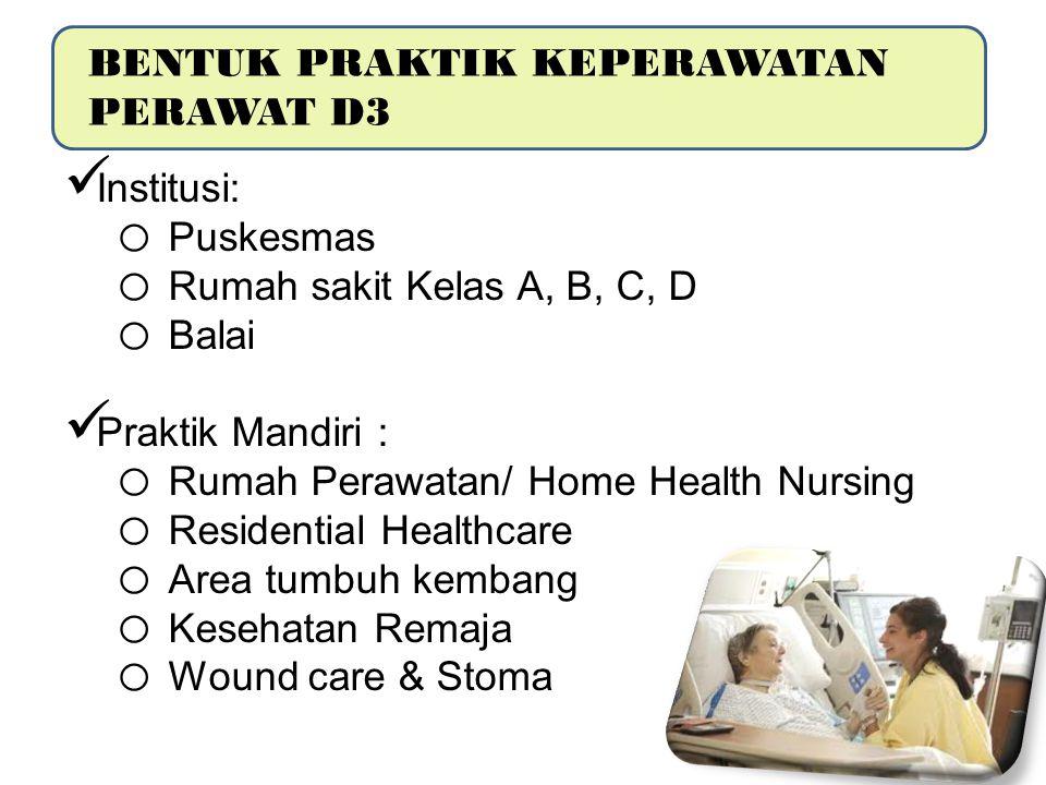 BENTUK PRAKTIK KEPERAWATAN PERAWAT D3 Institusi: o Puskesmas o Rumah sakit Kelas A, B, C, D o Balai Praktik Mandiri : o Rumah Perawatan/ Home Health N