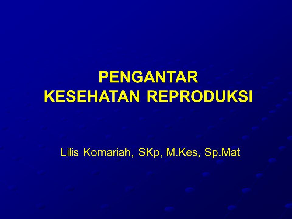 PENGANTAR KESEHATAN REPRODUKSI Lilis Komariah, SKp, M.Kes, Sp.Mat