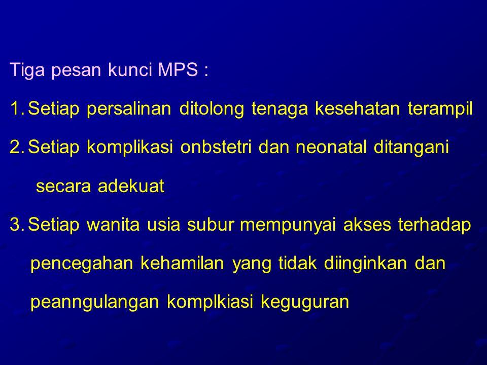 Tiga pesan kunci MPS : 1.Setiap persalinan ditolong tenaga kesehatan terampil 2.Setiap komplikasi onbstetri dan neonatal ditangani secara adekuat 3.Setiap wanita usia subur mempunyai akses terhadap pencegahan kehamilan yang tidak diinginkan dan peanngulangan komplkiasi keguguran