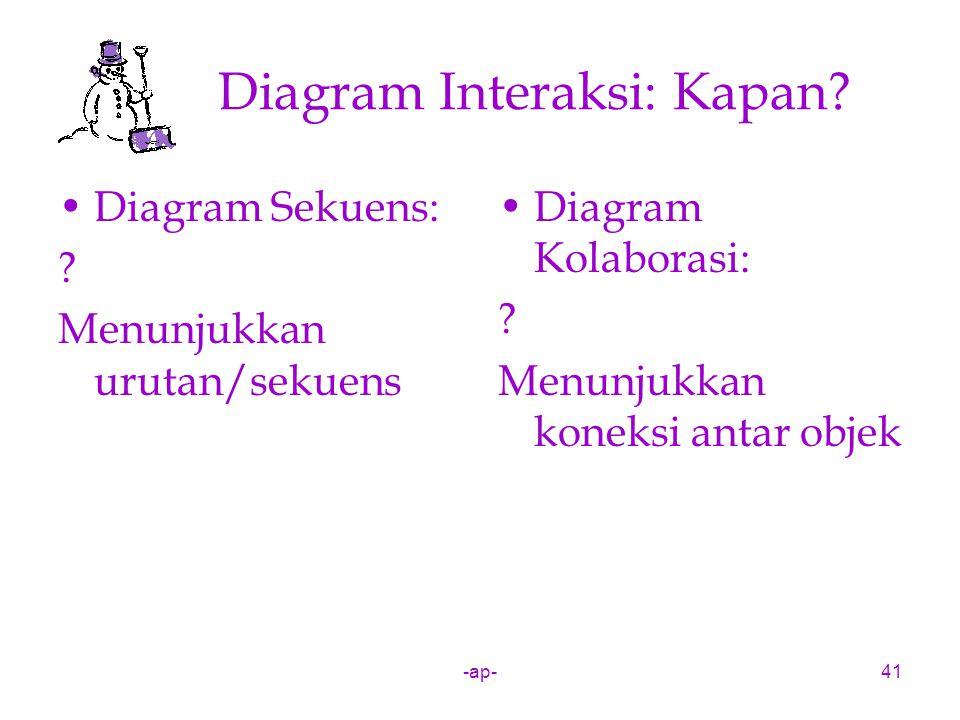 -ap-41 Diagram Interaksi: Kapan? Diagram Sekuens: ? Menunjukkan urutan/sekuens Diagram Kolaborasi: ? Menunjukkan koneksi antar objek