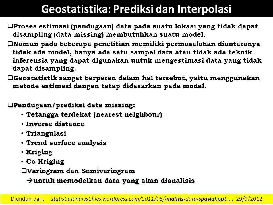 Geostatistika: Prediksi dan Interpolasi  Proses estimasi (pendugaan) data pada suatu lokasi yang tidak dapat disampling (data missing) membutuhkan su