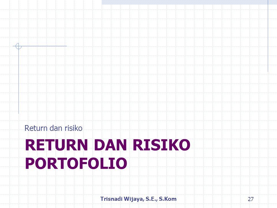 RETURN DAN RISIKO PORTOFOLIO Return dan risiko Trisnadi Wijaya, S.E., S.Kom 27