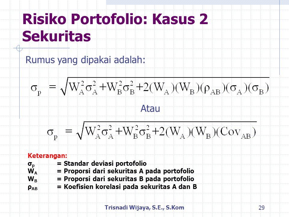 Risiko Portofolio: Kasus 2 Sekuritas Trisnadi Wijaya, S.E., S.Kom 29 Rumus yang dipakai adalah: Keterangan: σ p = Standar deviasi portofolio W A = Proporsi dari sekuritas A pada portofolio W B = Proporsi dari sekuritas B pada portofolio ρ AB = Koefisien korelasi pada sekuritas A dan B Atau