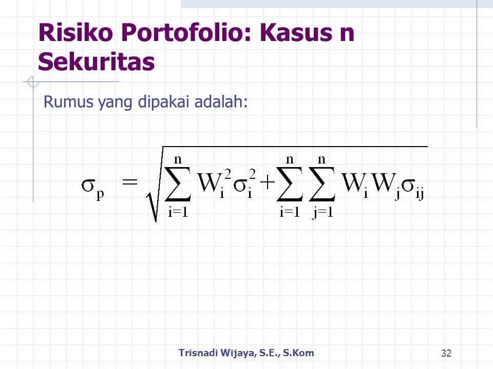 Risiko Portofolio: Kasus n Sekuritas Trisnadi Wijaya, S.E., S.Kom 32 Rumus yang dipakai adalah: