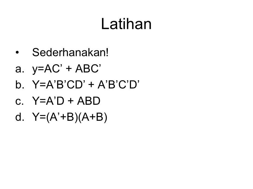Latihan Sederhanakan! a.y=AC' + ABC' b.Y=A'B'CD' + A'B'C'D' c.Y=A'D + ABD d.Y=(A'+B)(A+B)